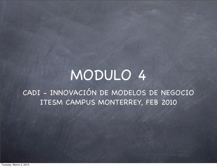 MODULO 4                 CADI - INNOVACIÓN DE MODELOS DE NEGOCIO                     ITESM CAMPUS MONTERREY, FEB 2010     ...