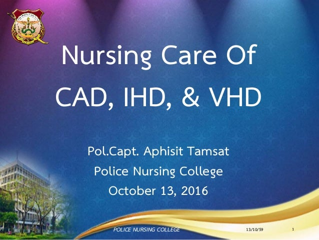 Nursing Care Of CAD, IHD, & VHD Pol.Capt. Aphisit Tamsat Police Nursing College October 13, 2016 13/10/59POLICE NURSING CO...