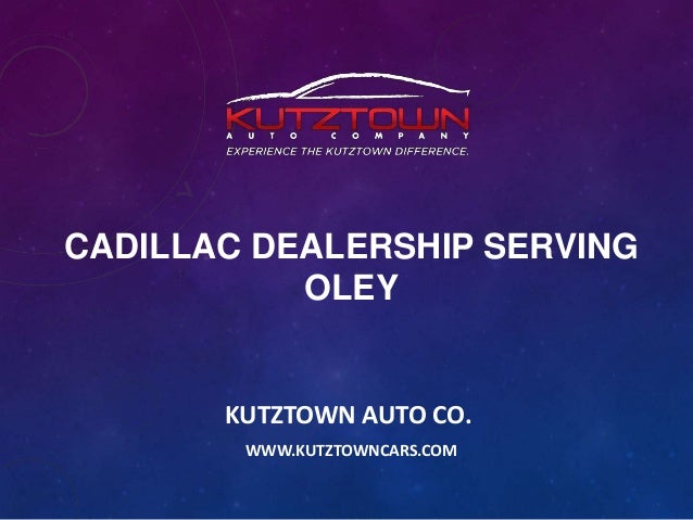 CADILLAC DEALERSHIP SERVING OLEY  KUTZTOWN AUTO CO. WWW.KUTZTOWNCARS.COM