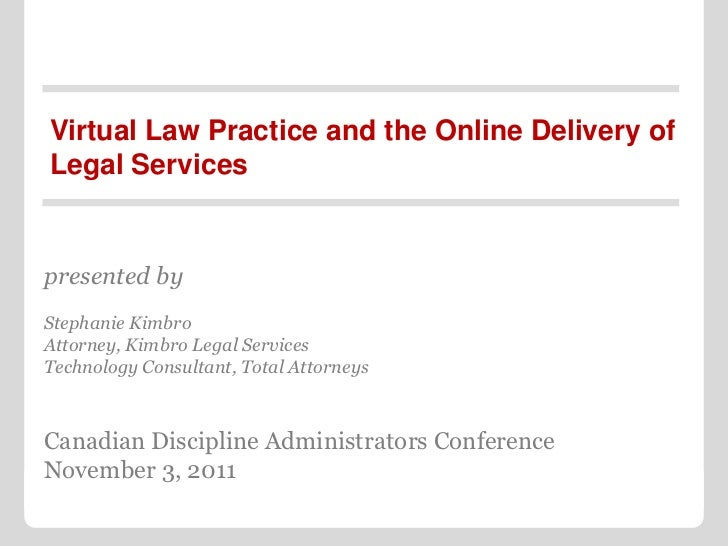 Virtual Law Practice and the Online Delivery ofLegal Servicespresented byStephanie KimbroAttorney, Kimbro Legal ServicesTe...