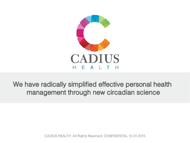 CADIUS HEALTH All Rights Reserved. CONFIDENTIAL 10.01.2015! ! We have radically simplified effective personal health manage...