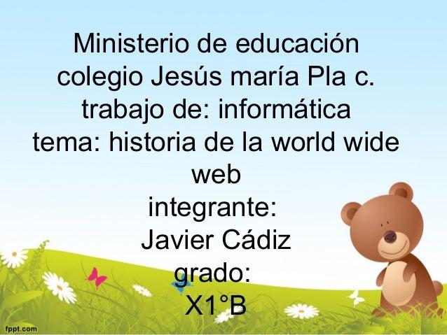 Ministerio de educación colegio Jesús maría Pla c. trabajo de: informática tema: historia de la world wide web integrante:...
