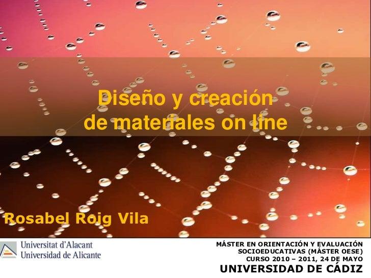 Diseño y creación de materiales on line<br />Rosabel Roig Vila<br />Máster en orientación y evaluación socioeducativas (má...