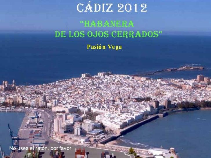 """Cádiz 2012 """" Habanera  de los ojos cerrados"""" Pasión Vega No uses el ratón, por favor"""