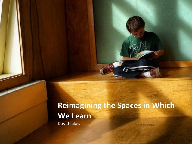 Reimagining the Spaces in Which We Learn David Jakes  Photo from tim lauer