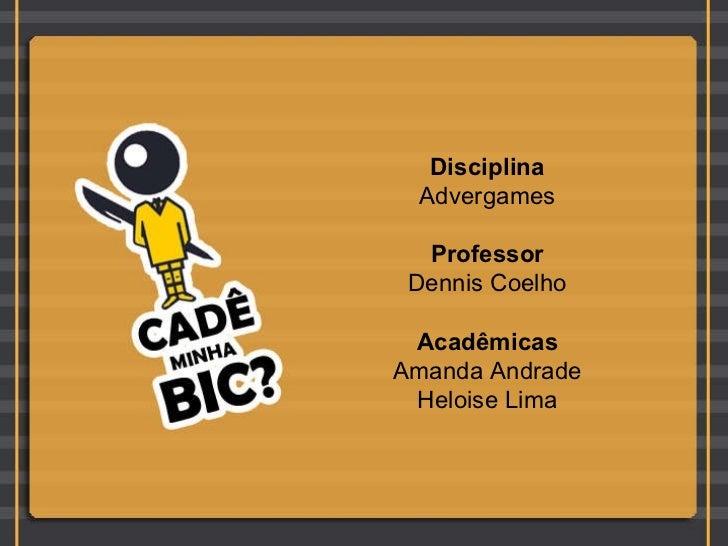 Disciplina Advergames Professor Dennis Coelho Acadêmicas Amanda Andrade Heloise Lima