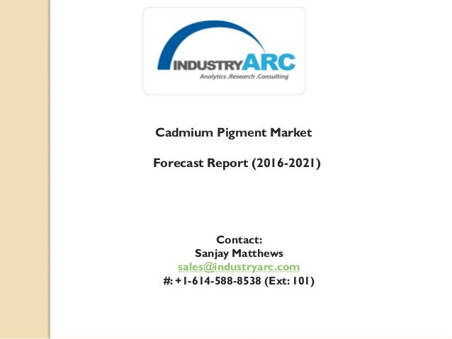 Cadmium Pigment Market Forecast Report (2016-2021) Contact: Sanjay Matthews sales@industryarc.com #: +1-614-588-8538 (Ext:...