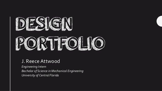 DESIGN PORTFOLIO J. ReeceAttwood Engineering Intern Bachelor of Science in Mechanical Engineering University of Central Fl...