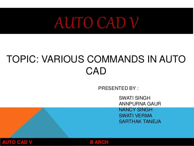 AUTO CAD V TOPIC: VARIOUS COMMANDS IN AUTO CAD AUTO CAD V B ARCH PRESENTED BY : SWATI SINGH ANNPURNA GAUR NANCY SINGH SWAT...