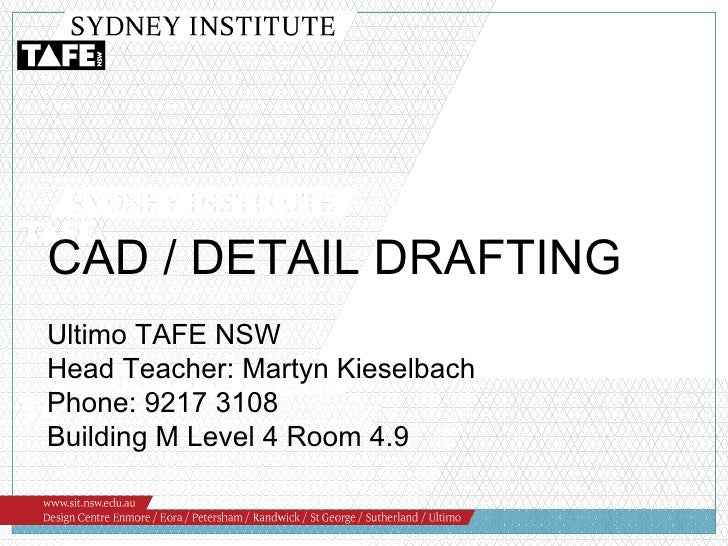 Ultimo TAFE NSW Head Teacher: Martyn Kieselbach Phone: 9217 3108 Building M Level 4 Room 4.9 CAD / DETAIL DRAFTING