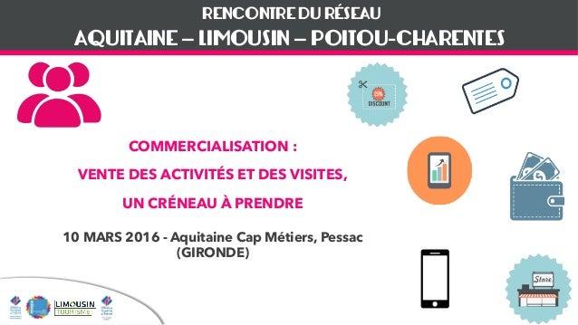 RENCONTRE DU RÉSEAU COMMERCIALISATION : VENTE DES ACTIVITÉS ET DES VISITES, UN CRÉNEAU À PRENDRE 10 MARS 2016 - Aquitaine ...