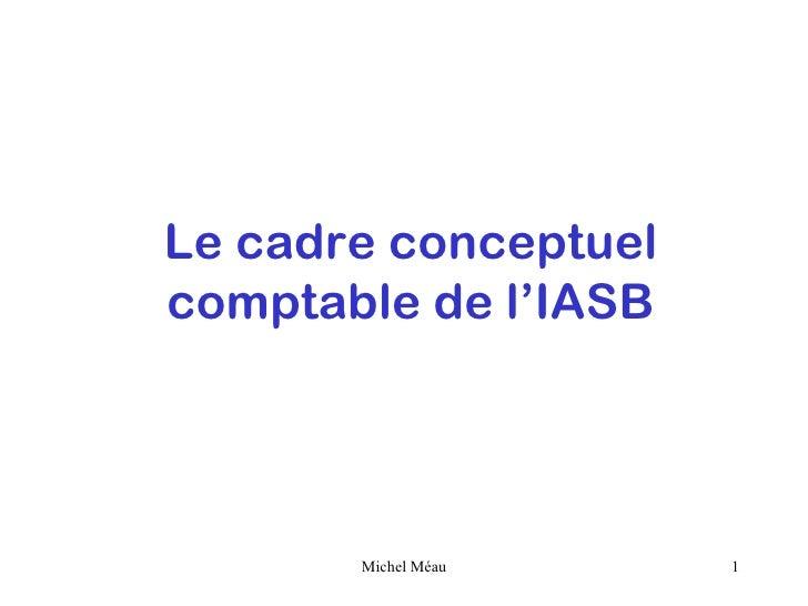 Le cadre conceptuelcomptable de l'IASB       Michel Méau    1