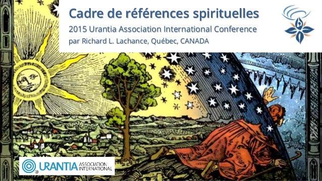 Cadre de références spirituelles 2015 Urantia Association International Conference par Richard L. Lachance, Québec, CANADA