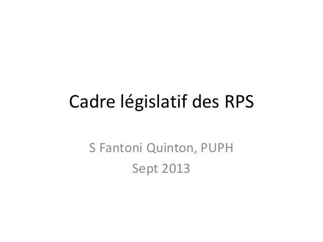 Cadre législatif des RPS S Fantoni Quinton, PUPH Sept 2013
