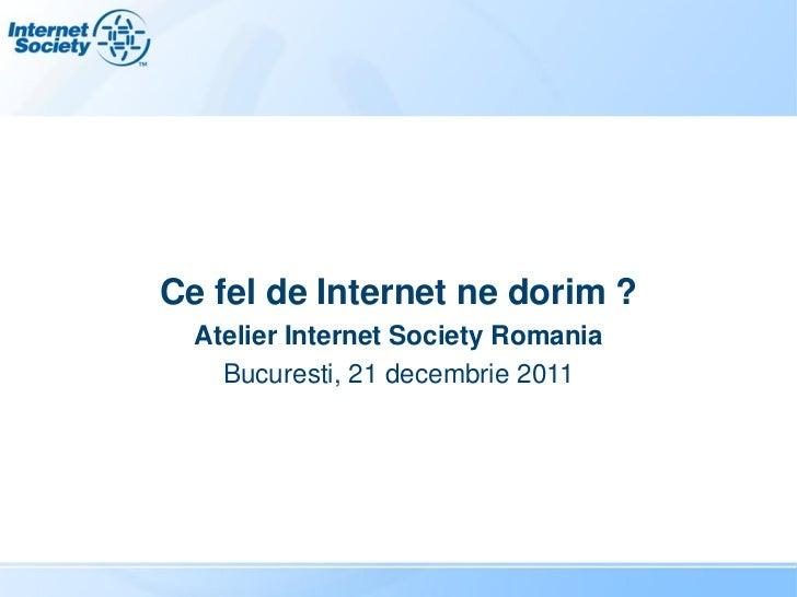 Ce fel de Internet ne dorim ?  Atelier Internet Society Romania    Bucuresti, 21 decembrie 2011