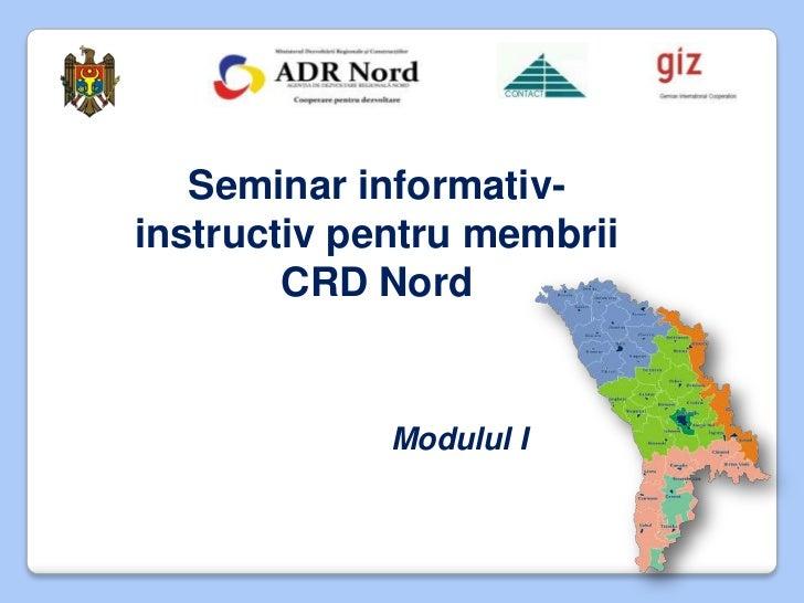 Seminar informativ-instructiv pentru membrii        CRD Nord             Modulul I