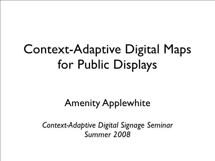 Context-Adaptive Digital Maps      for Public Displays           Amenity Applewhite     Context-Adaptive Digital Signage S...