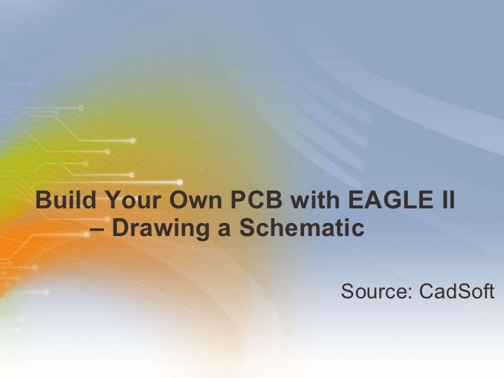 Build Your Own PCB with EAGLE II   – Drawing a Schematic  <ul><li>Source: CadSoft </li></ul>
