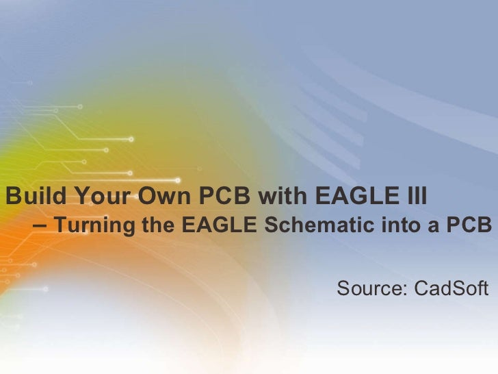 Build Your Own PCB with EAGLE III   –  Turning the EAGLE Schematic into a PCB   <ul><li>Source: CadSoft </li></ul>