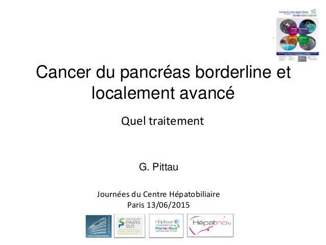 Cancer du pancréas borderline et localement avancé G. Pittau Quel traitement Journées du Centre Hépatobiliaire Paris 13/06...
