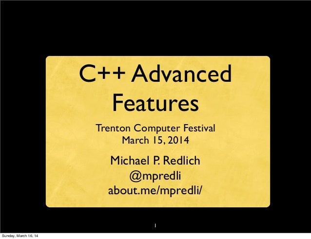 1 C++ Advanced Features Trenton Computer Festival March 15, 2014 Michael P. Redlich @mpredli about.me/mpredli/ Sunday, Mar...