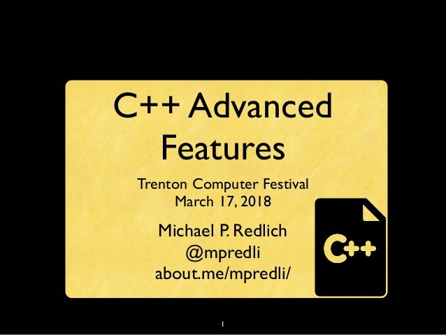 1 C++ Advanced Features Trenton Computer Festival March 17, 2018 Michael P. Redlich @mpredli about.me/mpredli/