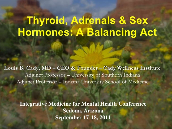Thyroid, Adrenals & Sex Hormones: A Balancing Act Louis B. Cady, MD – CEO & Founder – Cady Wellness Institute  Adjunct Pro...
