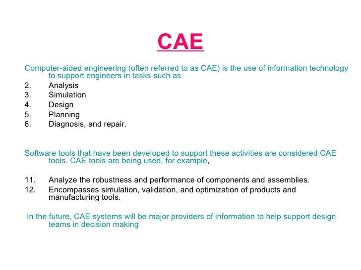 CAE <ul><li>Computer-aided engineering (often referred to as CAE) is the use of information technology to support engineer...