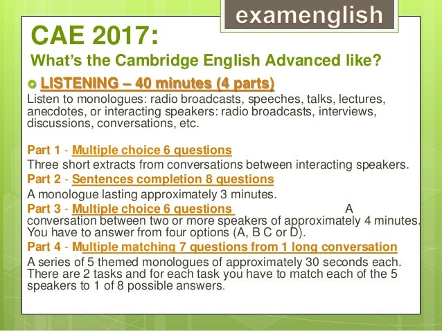 CAE 2017: What's the Cambridge English Advanced like?  LISTENING – 40 minutes (4 parts) Listen to monologues: radio broad...