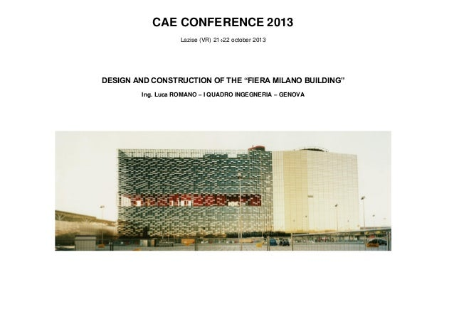 "CAE CONFERENCE 2013 Lazise (VR) 21÷22 october 2013  DESIGN AND CONSTRUCTION OF THE ""FIERA MILANO BUILDING"" Ing. Luca ROMAN..."