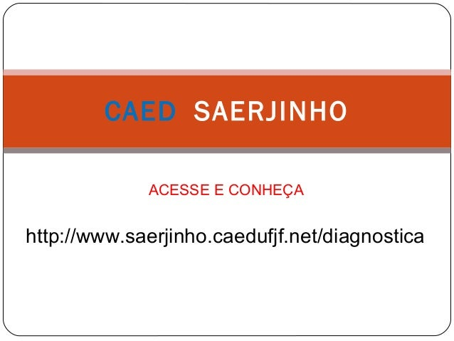 CAED SAERJINHO ACESSE E CONHEÇA http://www.saerjinho.caedufjf.net/diagnostica