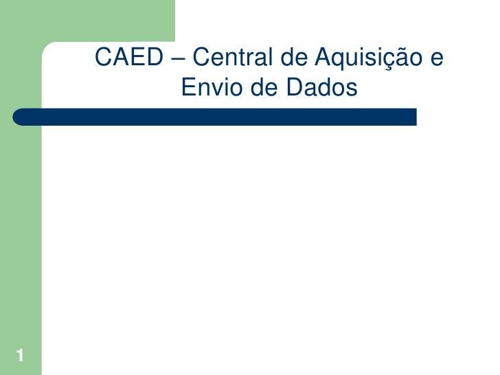 1<br />CAED – Central de Aquisição e Envio de Dados<br />