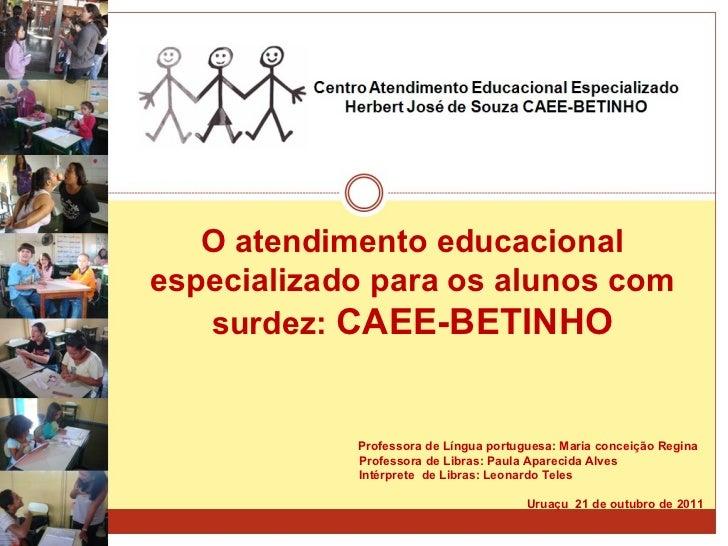 O atendimento educacional especializado para os alunos com surdez:  CAEE-BETINHO   Professora de Língua portuguesa: Maria ...