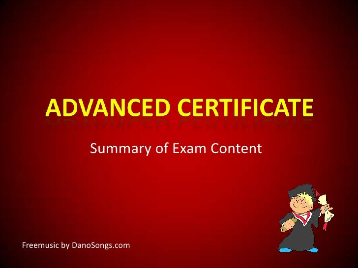 Advanced Certificate<br />Summary of Exam Content<br />Freemusicby DanoSongs.com<br />