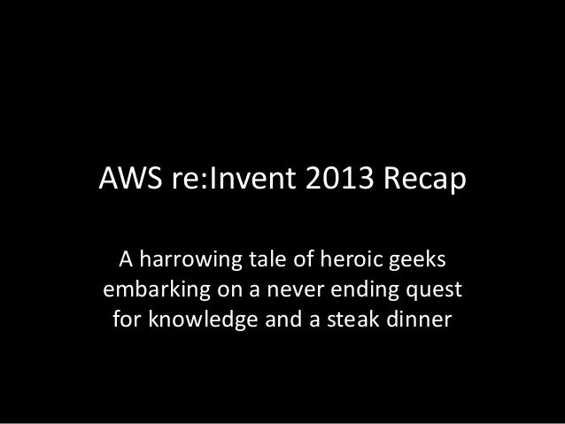 AWS re:Invent 2013 Recap A harrowing tale of heroic geeks embarking on a never ending quest for knowledge and a steak dinn...