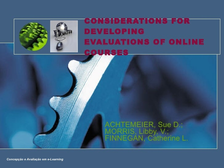 CONSIDERATIONS FOR DEVELOPING EVALUATIONS OF ONLINE COURSES ACHTEMEIER, Sue D.; MORRIS, Libby, V.; FINNEGAN, Catherine L. ...