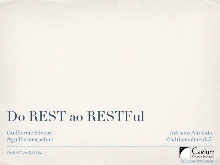 Do REST ao RESTFul Guilherme Silveira    Adriano Almeida @guilhermecaelum     @adrianoalmeida7  Do REST Ao RESTful        ...