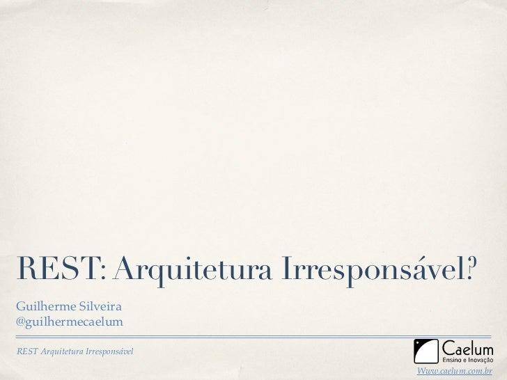 REST: Arquitetura Irresponsável? Guilherme Silveira @guilhermecaelum  REST Arquitetura Irresponsável                      ...