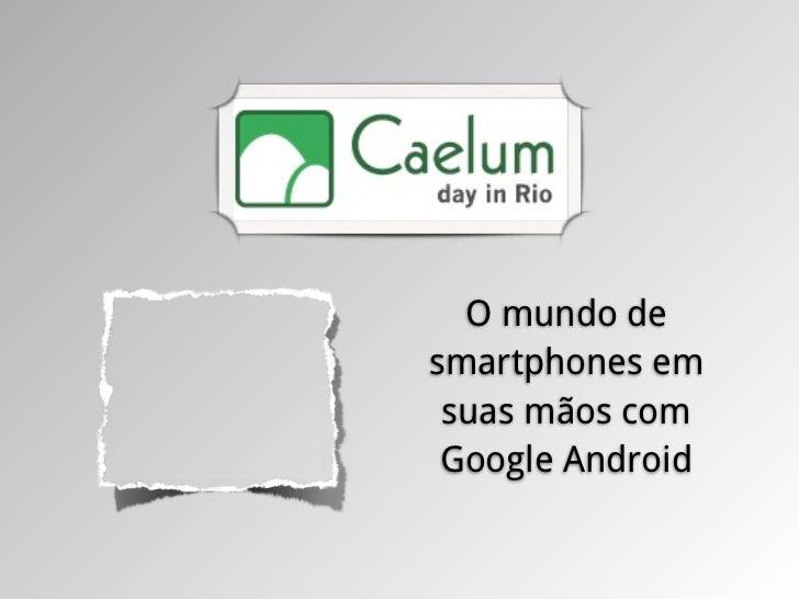 O mundo desmartphones em suas mãos com Google Android