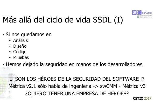 CSTIC 2017 Más allá del ciclo de vida SSDL (I) • Si nos quedamos en • Análisis • Diseño • Código • Pruebas • Hemos dejado ...