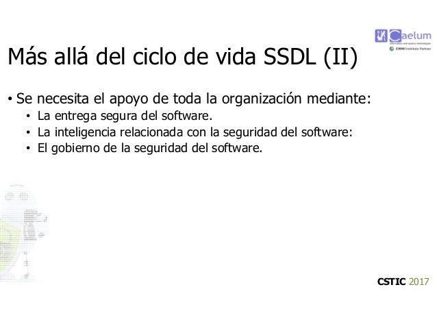 CSTIC 2017 Más allá del ciclo de vida SSDL (II) • Se necesita el apoyo de toda la organización mediante: • La entrega segu...