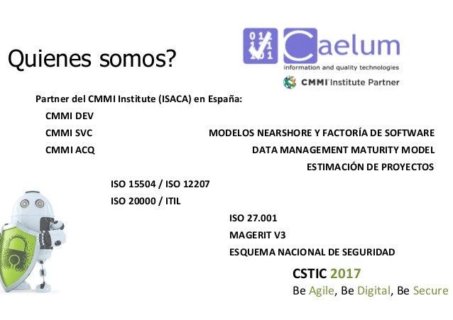 CSTIC 2017 Be Agile, Be Digital, Be Secure Quienes somos? Partner del CMMI Institute (ISACA) en España: CMMI DEV CMMI SVC ...
