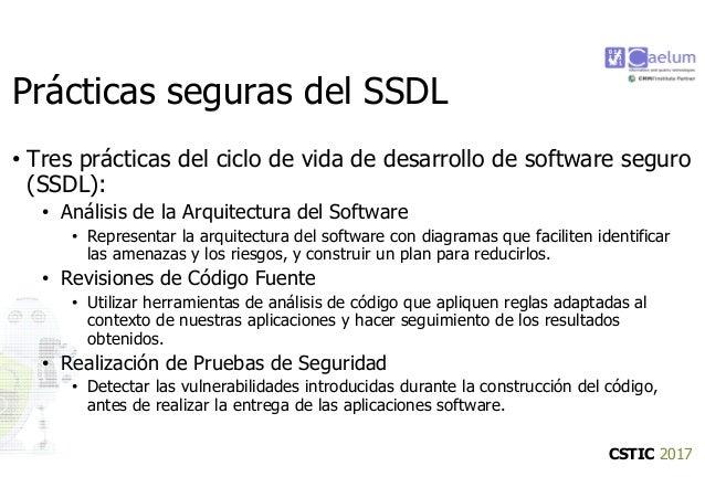 CSTIC 2017 Prácticas seguras del SSDL • Tres prácticas del ciclo de vida de desarrollo de software seguro (SSDL): • Anális...