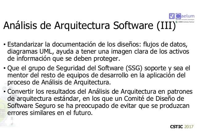 CSTIC 2017 Análisis de Arquitectura Software (III) • Estandarizar la documentación de los diseños: flujos de datos, diagra...