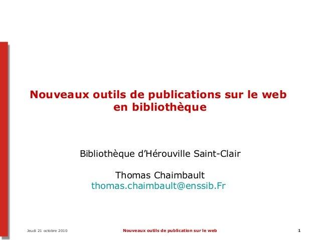 Jeudi 21 octobre 2010 Nouveaux outils de publication sur le web 1 Nouveaux outils de publications sur le web en bibliothèq...