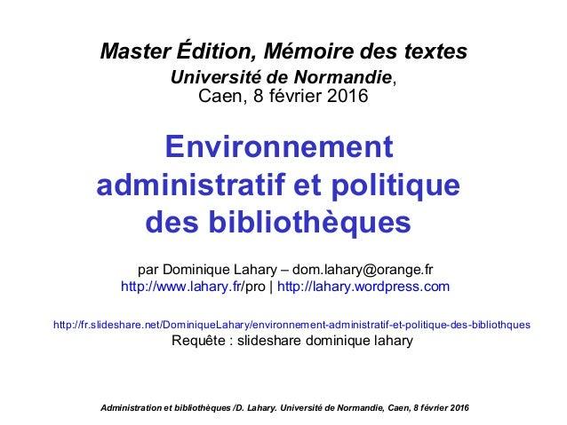 Master Édition, Mémoire des textes Université de Normandie, Caen, 8 février 2016 Environnement administratif et politique ...