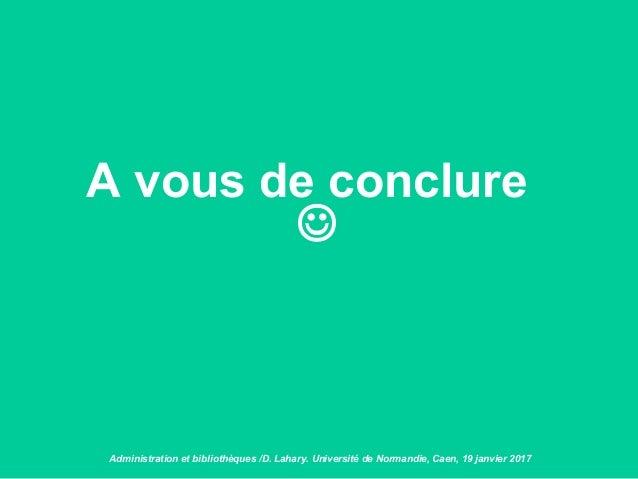 A vous de conclure  Administration et bibliothèques /D. Lahary. Université de Normandie, Caen, 19 janvier 2017