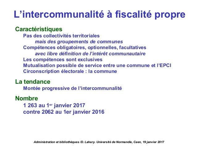 L'intercommunalité à fiscalité propre Caractéristiques Pas des collectivités territoriales mais des groupements de commune...