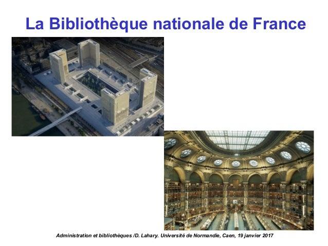 La Bibliothèque nationale de France Administration et bibliothèques /D. Lahary. Université de Normandie, Caen, 19 janvier ...