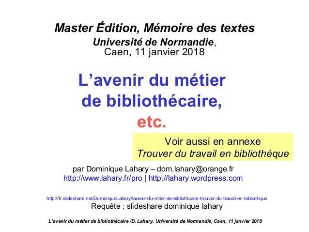 Master Édition, Mémoire des textes Université de Normandie, Caen, 11 janvier 2018 L'avenir du métier de bibliothécaire, et...